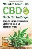Natürlich heilen - das CBD Buch für Anfänger: Dein Ratgeber zur Anwendung und Wirkung von CBD Öl auf Körper und Psyche!