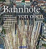 Bildband Eisenbahn in Deutschland von oben: Luftbilder Bahnhöfe, Luftbilder Bahnhöfe und Eisenbahnstrecken: Luftbilder von großen Bahnknoten bis zu idyllischen Nebenbahnstationen